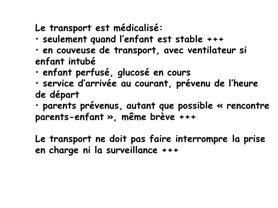 Le transport est médicalisé: seulement quand lenfant est stable +++ en couveuse de transport, avec ventilateur si enfant intubé enfant perfusé, glucos