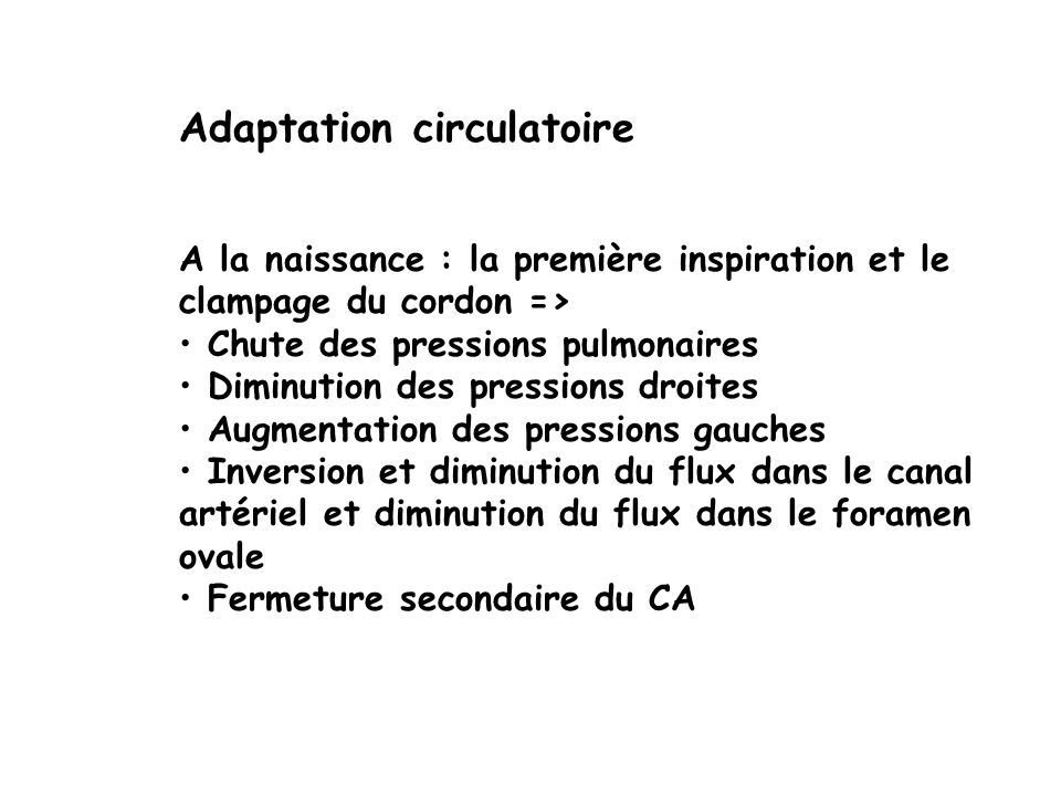 Adaptation circulatoire A la naissance : la première inspiration et le clampage du cordon => Chute des pressions pulmonaires Diminution des pressions droites Augmentation des pressions gauches Inversion et diminution du flux dans le canal artériel et diminution du flux dans le foramen ovale Fermeture secondaire du CA