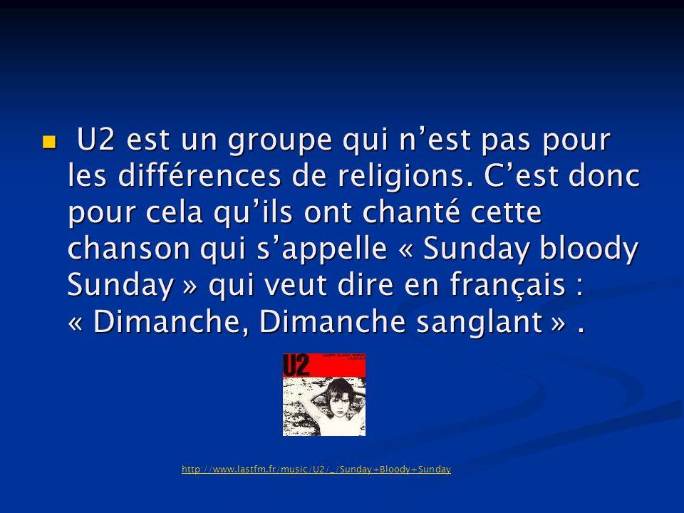 U2 est un groupe qui nest pas pour les différences de religions. Cest donc pour cela quils ont chanté cette chanson qui sappelle « Sunday bloody Sunda