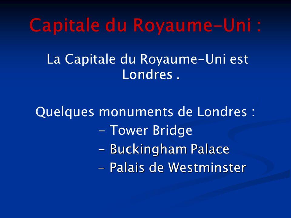 Capitale du Royaume-Uni :. La Capitale du Royaume-Uni est Londres. Quelques monuments de Londres : - Tower Bridge - Buckingham Palace - Buckingham Pal