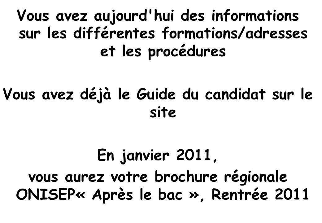 Vous avez aujourd hui des informations sur les différentes formations/adresses et les procédures Vous avez déjà le Guide du candidat sur le site En janvier 2011, vous aurez votre brochure régionale ONISEP« Après le bac », Rentrée 2011