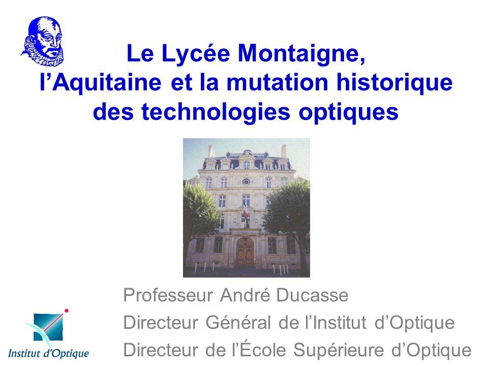 Le Lycée Montaigne, lAquitaine et la mutation historique des technologies optiques Professeur André Ducasse Directeur Général de lInstitut dOptique Di