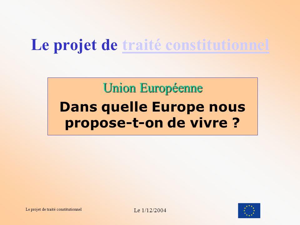 Le projet de traité constitutionnel Le 1/12/2004 Le projet de traité constitutionneltraité constitutionnel Union Européenne Dans quelle Europe nous propose-t-on de vivre ?