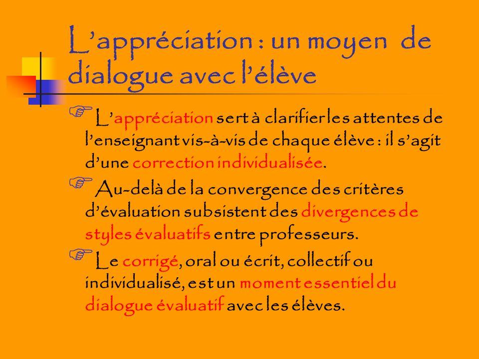 Lappréciation : un moyen de dialogue avec lélève Lappréciation sert à clarifier les attentes de lenseignant vis-à-vis de chaque élève : il sagit dune correction individualisée.