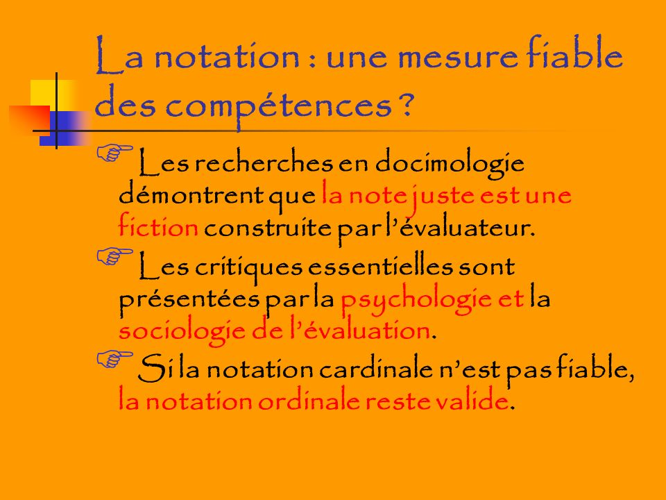 La notation : une mesure fiable des compétences ? Les recherches en docimologie démontrent que la note juste est une fiction construite par lévaluateu