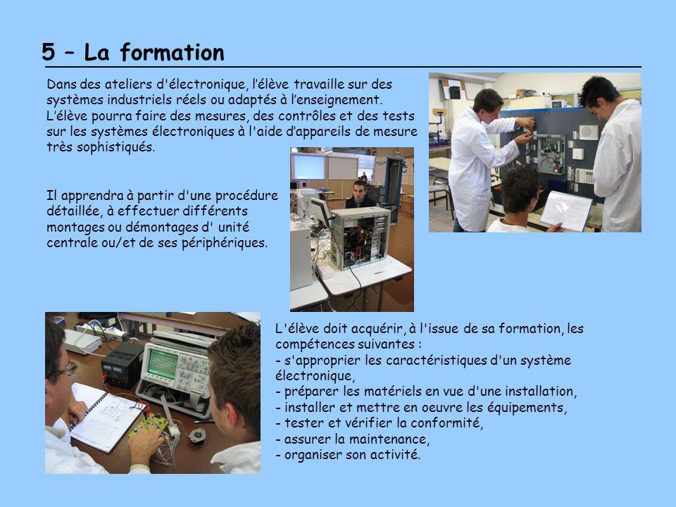 5 – La formation Dans des ateliers d'électronique, lélève travaille sur des systèmes industriels réels ou adaptés à lenseignement. Lélève pourra faire