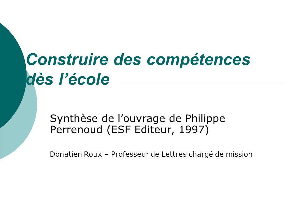 Construire des compétences dès lécole Synthèse de louvrage de Philippe Perrenoud (ESF Editeur, 1997) Donatien Roux – Professeur de Lettres chargé de mission