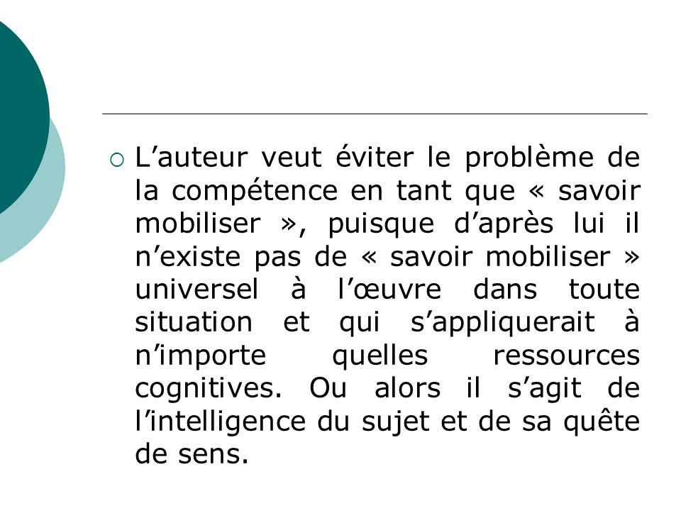Lauteur veut éviter le problème de la compétence en tant que « savoir mobiliser », puisque daprès lui il nexiste pas de « savoir mobiliser » universel à lœuvre dans toute situation et qui sappliquerait à nimporte quelles ressources cognitives.