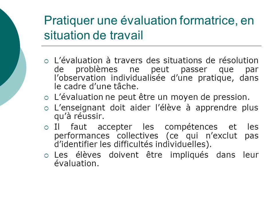 Pratiquer une évaluation formatrice, en situation de travail Lévaluation à travers des situations de résolution de problèmes ne peut passer que par lobservation individualisée dune pratique, dans le cadre dune tâche.