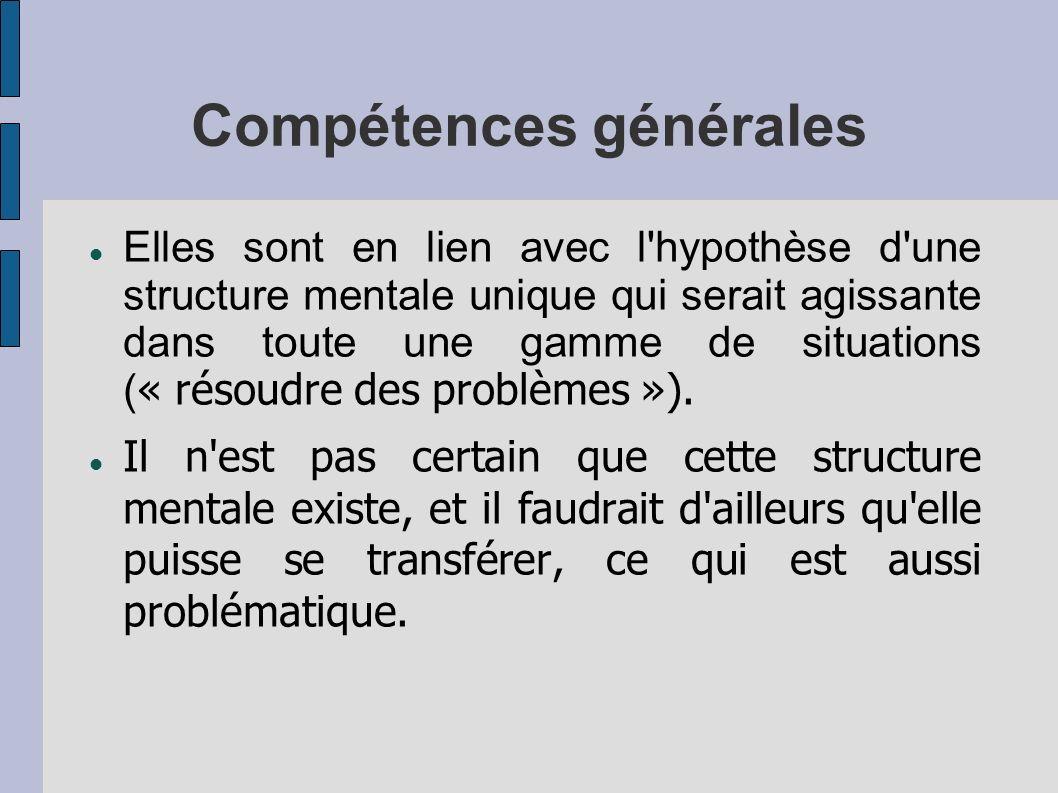 Compétences générales Elles sont en lien avec l hypothèse d une structure mentale unique qui serait agissante dans toute une gamme de situations ( « résoudre des problèmes »).