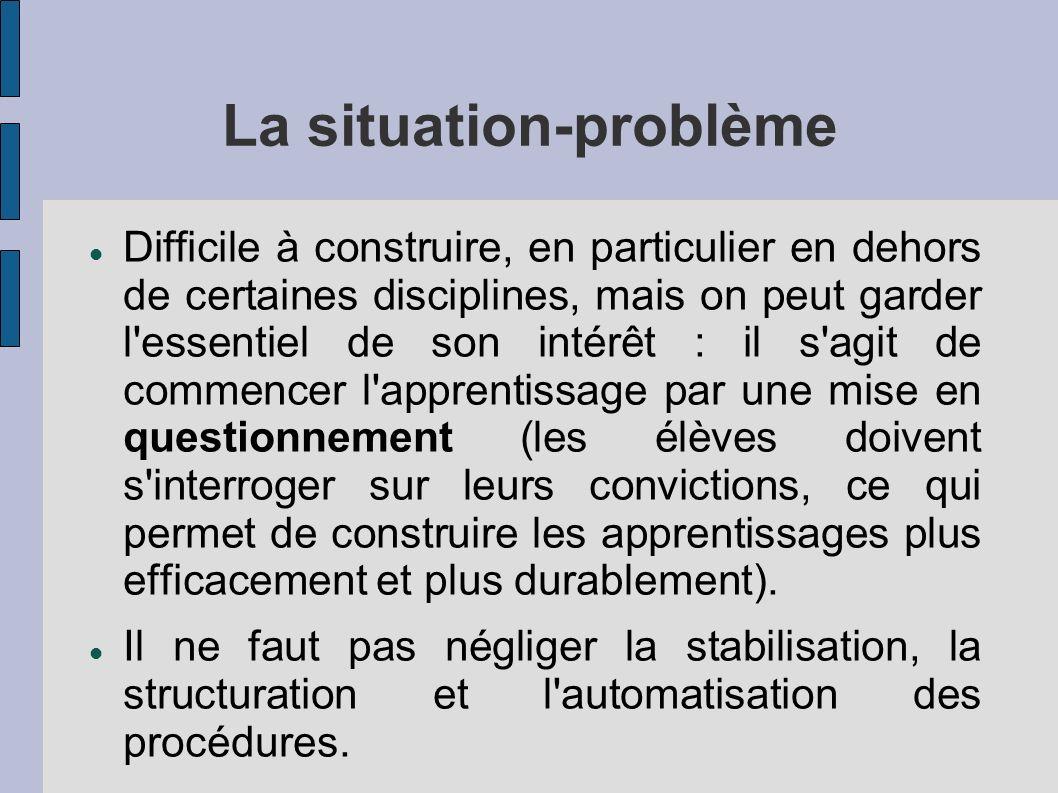 La situation-problème Difficile à construire, en particulier en dehors de certaines disciplines, mais on peut garder l'essentiel de son intérêt : il s