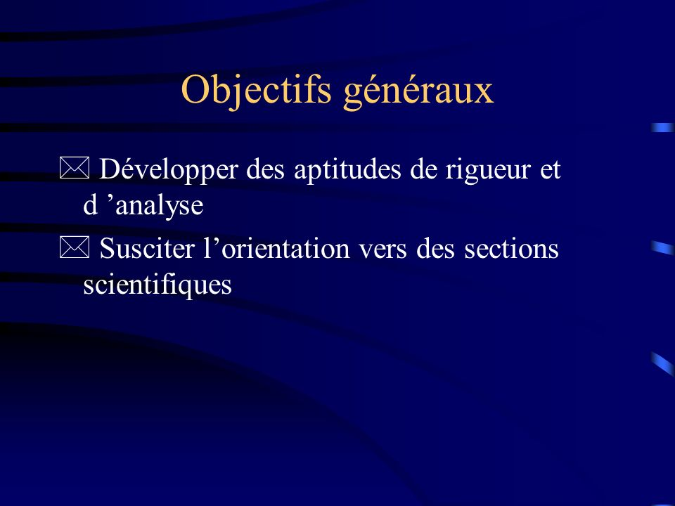 Objectifs généraux * Développer des aptitudes de rigueur et d analyse * Susciter lorientation vers des sections scientifiques