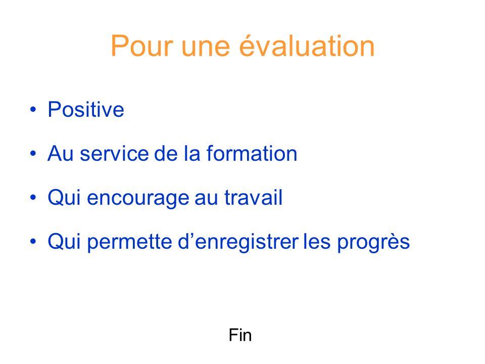 Pour une évaluation Positive Au service de la formation Qui encourage au travail Qui permette denregistrer les progrès Fin