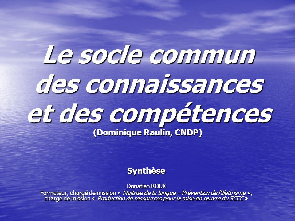 Le socle commun des connaissances et des compétences (Dominique Raulin, CNDP) Synthèse Donatien ROUX Formateur, chargé de mission « Maitrise de la lan