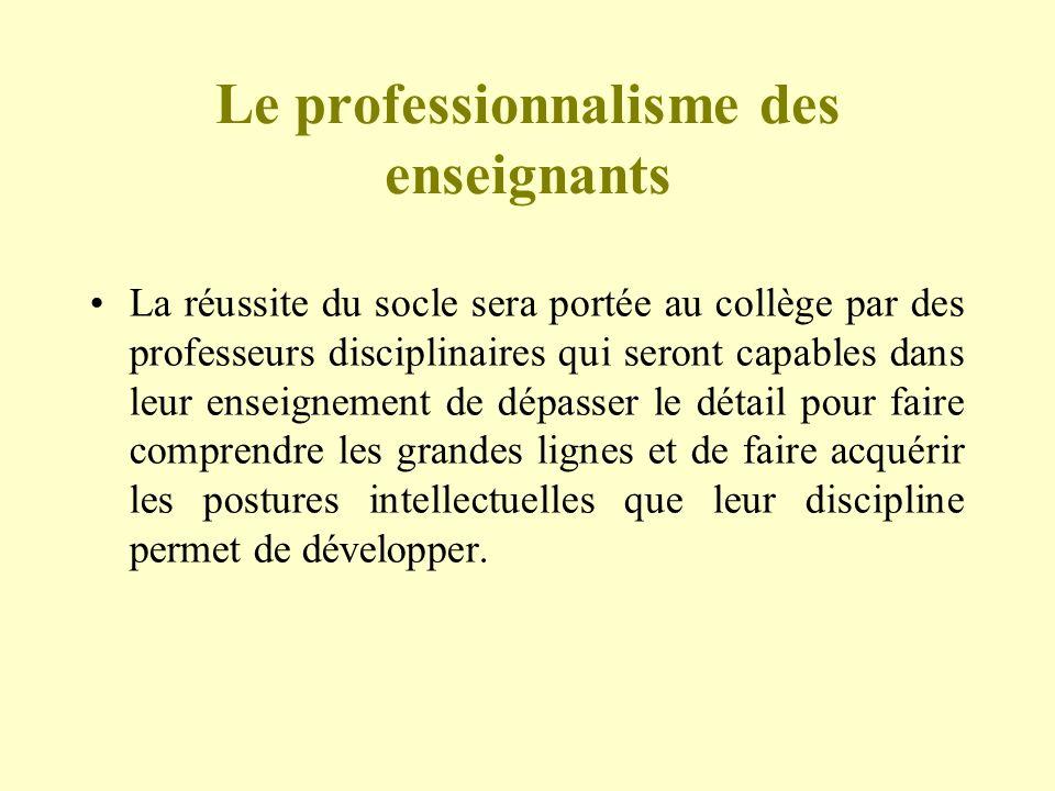 Le professionnalisme des enseignants La réussite du socle sera portée au collège par des professeurs disciplinaires qui seront capables dans leur ense
