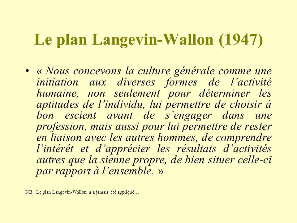 Le plan Langevin-Wallon (1947) « Nous concevons la culture générale comme une initiation aux diverses formes de lactivité humaine, non seulement pour