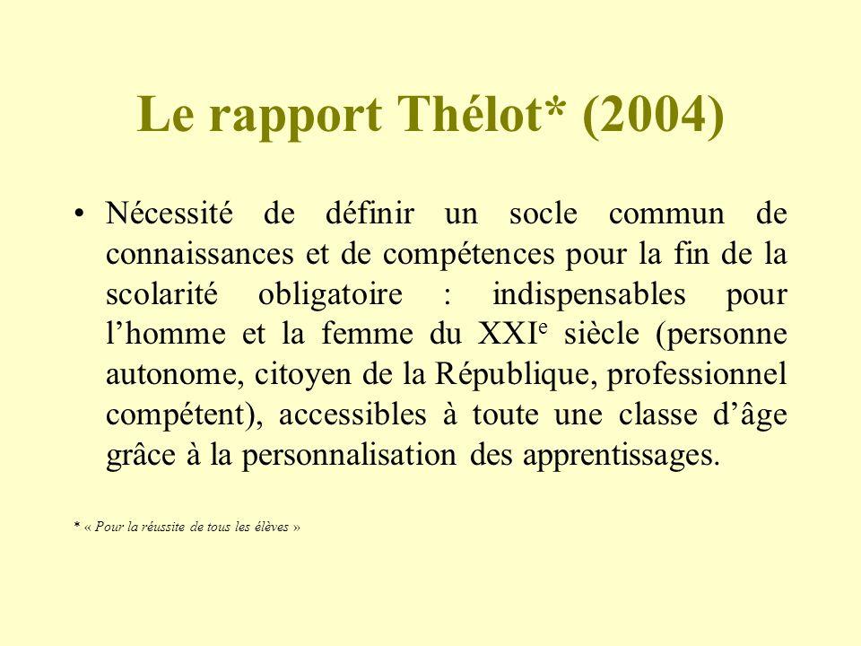 Le rapport Thélot* (2004) Nécessité de définir un socle commun de connaissances et de compétences pour la fin de la scolarité obligatoire : indispensa