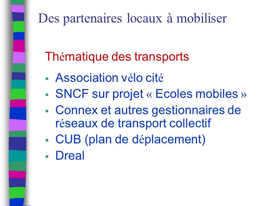 Des partenaires locaux à mobiliser Th é matique des transports Association v é lo cit é SNCF sur projet « Ecoles mobiles » Connex et autres gestionnaires de r é seaux de transport collectif CUB (plan de d é placement) Dreal