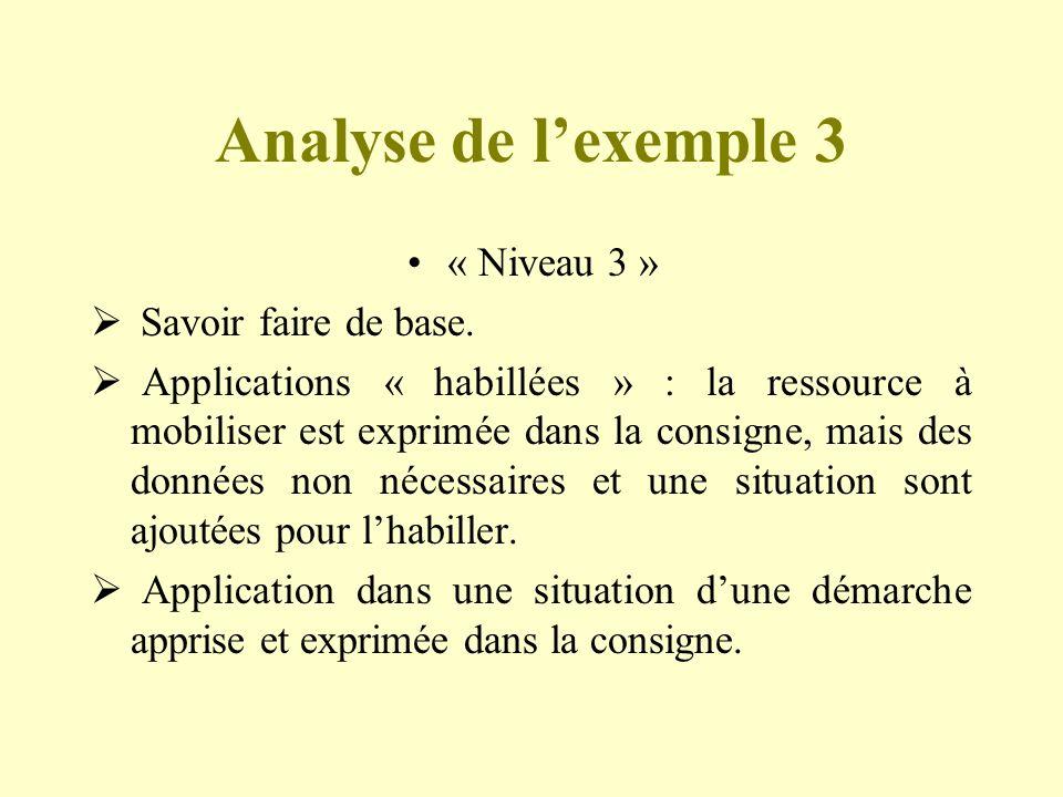 Analyse de lexemple 3 « Niveau 3 » Savoir faire de base. Applications « habillées » : la ressource à mobiliser est exprimée dans la consigne, mais des