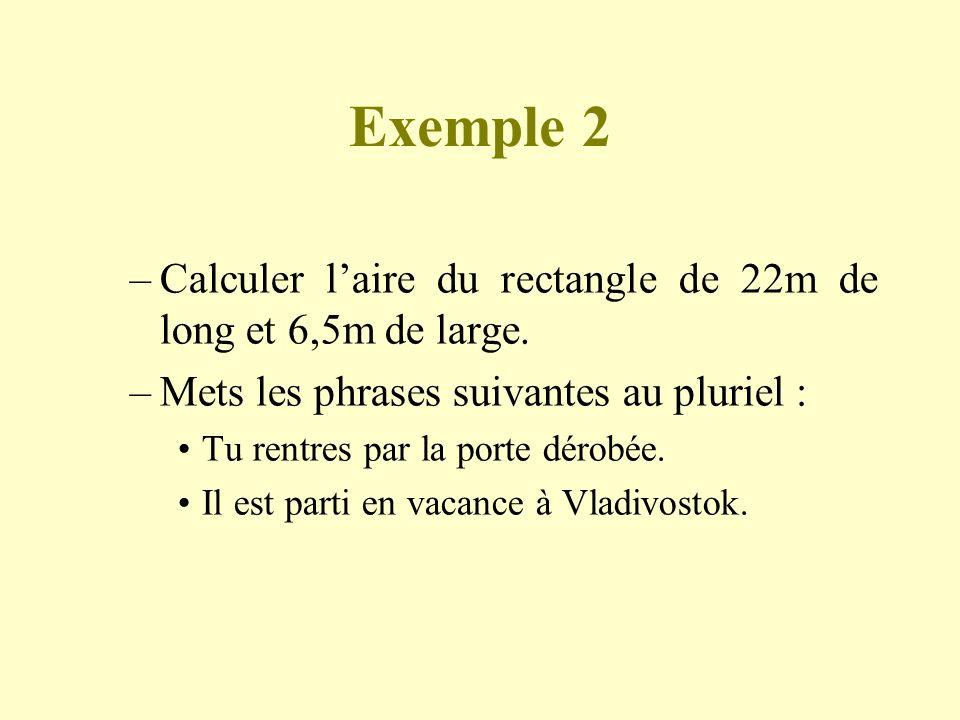 Exemple 2 –Calculer laire du rectangle de 22m de long et 6,5m de large. –Mets les phrases suivantes au pluriel : Tu rentres par la porte dérobée. Il e