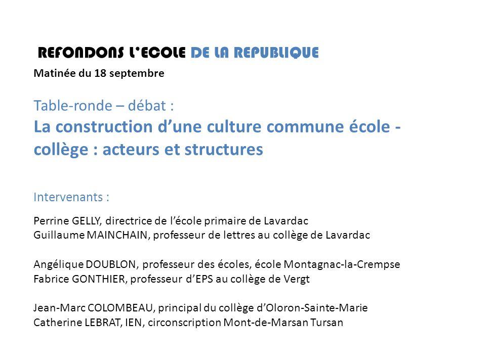 REFONDONS LECOLE DE LA REPUBLIQUE Matinée du 18 septembre Table-ronde – débat : La construction dune culture commune école - collège : acteurs et stru