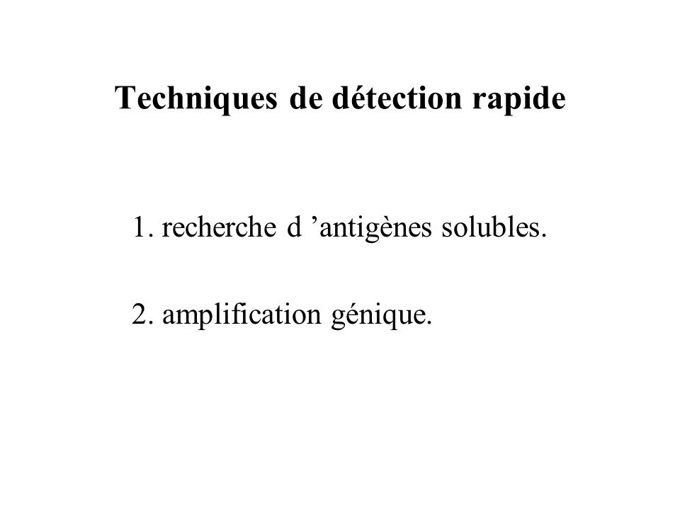 Techniques de détection rapide 1. recherche d antigènes solubles. 2. amplification génique.