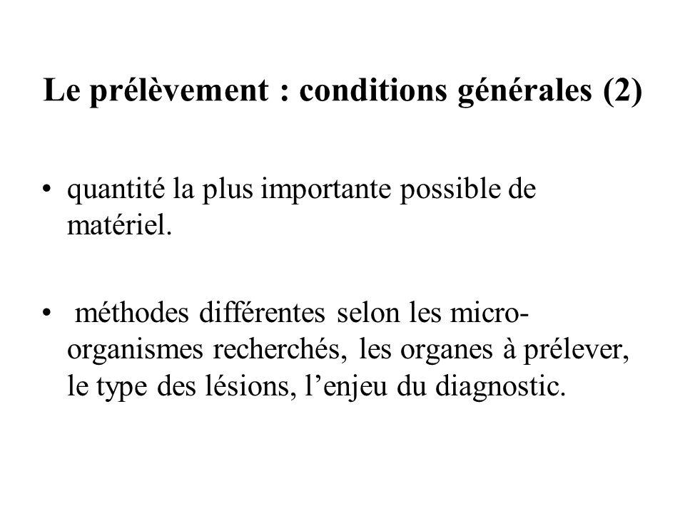 Le prélèvement : conditions générales (2) quantité la plus importante possible de matériel. méthodes différentes selon les micro- organismes recherché