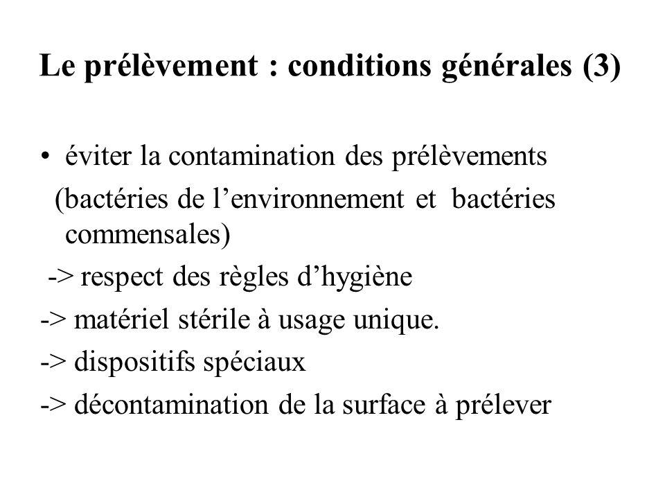 Le prélèvement : conditions générales (3) éviter la contamination des prélèvements (bactéries de lenvironnement et bactéries commensales) -> respect d