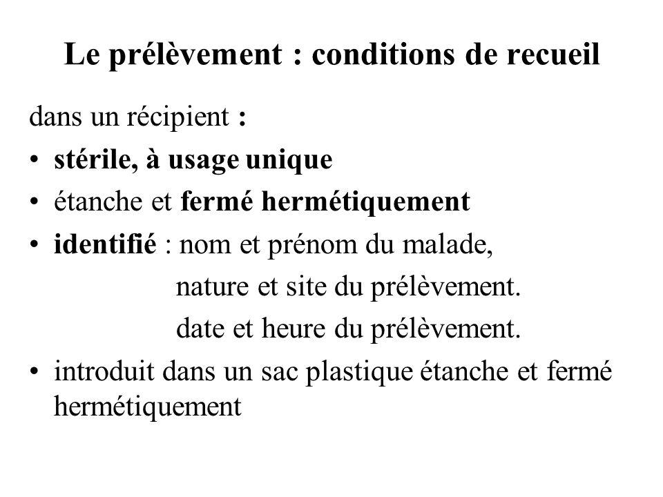 Le prélèvement : conditions de recueil dans un récipient : stérile, à usage unique étanche et fermé hermétiquement identifié : nom et prénom du malade