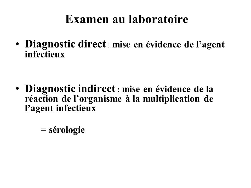 Examen au laboratoire Diagnostic direct : mise en évidence de lagent infectieux Diagnostic indirect : mise en évidence de la réaction de lorganisme à