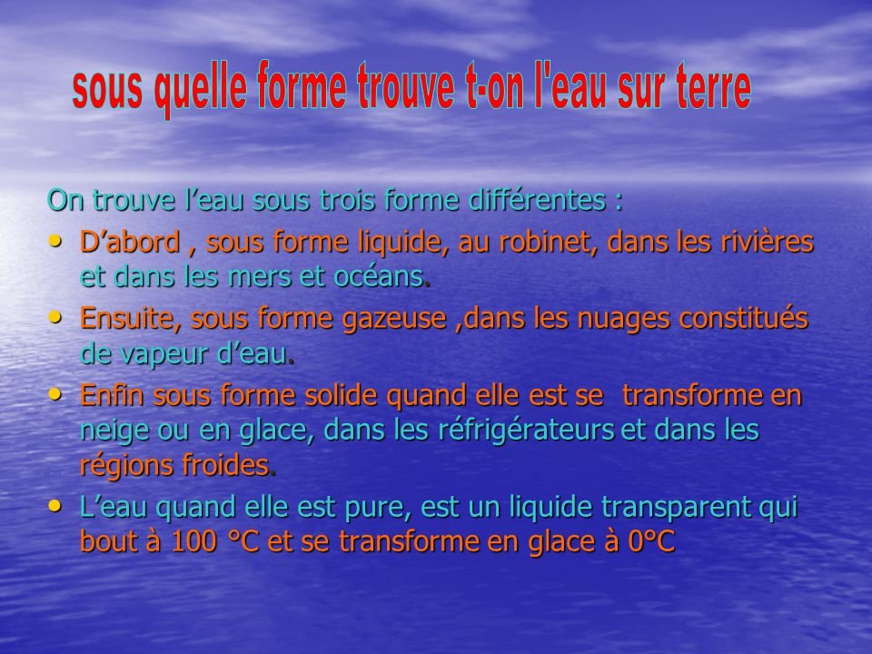 On trouve leau sous trois forme différentes : Dabord, sous forme liquide, au robinet, dans les rivières et dans les mers et océans.