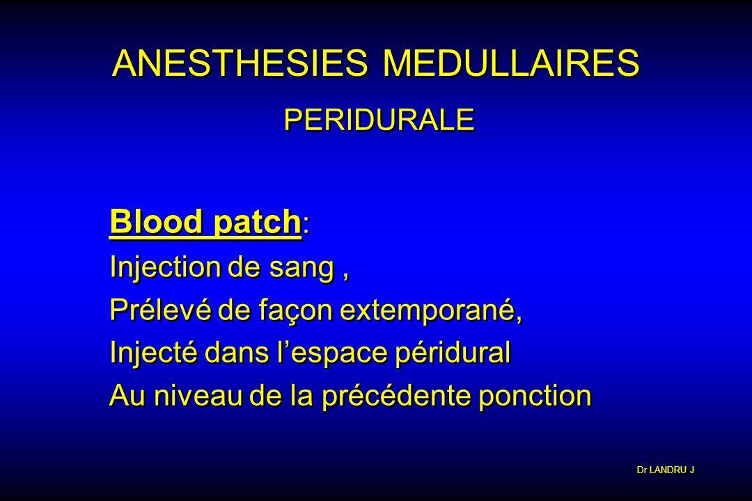 Dr LANDRU J ANESTHESIES MEDULLAIRES PERIDURALE Blood patch : Injection de sang, Prélevé de façon extemporané, Injecté dans lespace péridural Au niveau