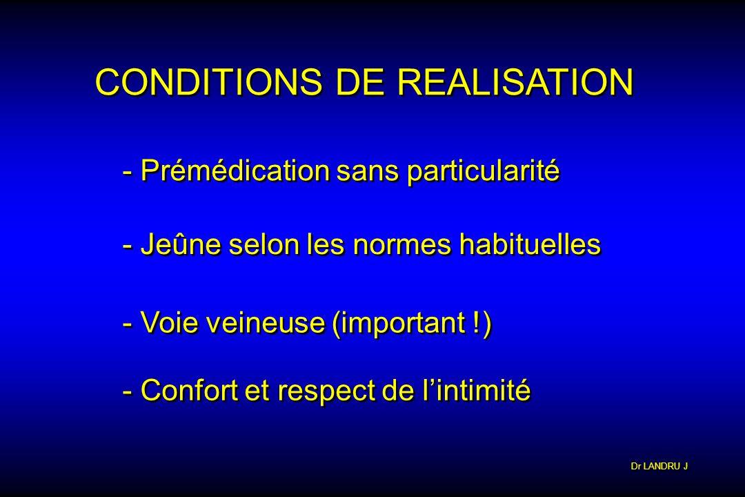 Dr LANDRU J CONDITIONS DE REALISATION - Prémédication sans particularité - Jeûne selon les normes habituelles - Voie veineuse (important !) - Confort