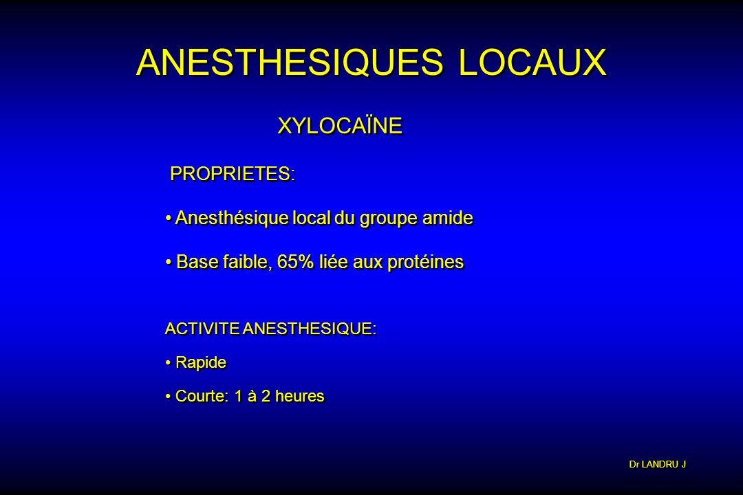 Dr LANDRU J ANESTHESIQUES LOCAUX XYLOCAÏNE PROPRIETES: Anesthésique local du groupe amide Base faible, 65% liée aux protéines PROPRIETES: Anesthésique