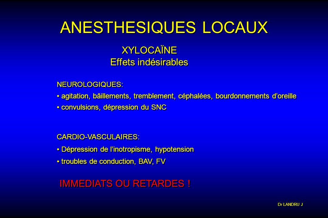 Dr LANDRU J ANESTHESIQUES LOCAUX XYLOCAÏNE Effets indésirables XYLOCAÏNE Effets indésirables NEUROLOGIQUES: agitation, bâillements, tremblement, cépha