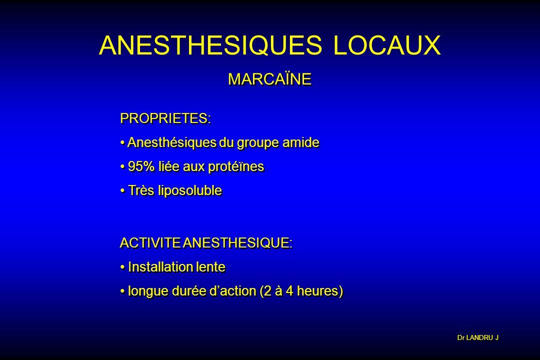 Dr LANDRU J ANESTHESIQUES LOCAUX MARCAÏNE PROPRIETES: Anesthésiques du groupe amide 95% liée aux protéïnes Très liposoluble PROPRIETES: Anesthésiques