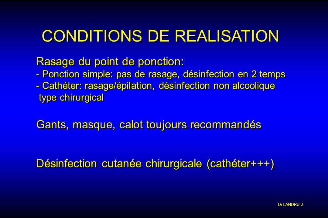 Dr LANDRU J CONDITIONS DE REALISATION Rasage du point de ponction: - Ponction simple: pas de rasage, désinfection en 2 temps - Cathéter: rasage/épilat