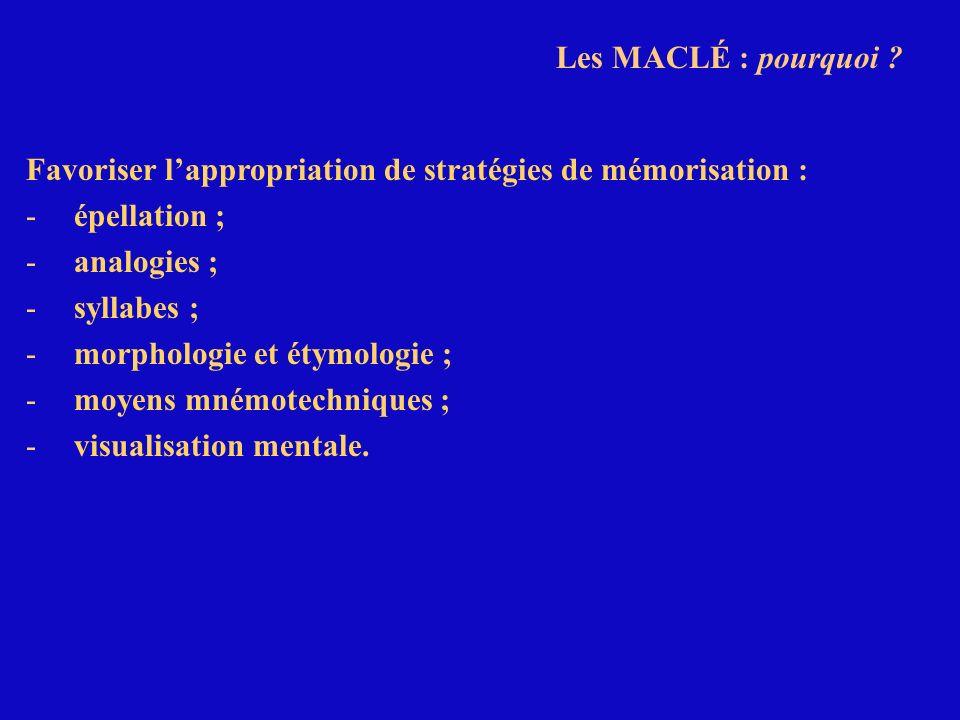 Les MACLÉ : pourquoi ? Favoriser lappropriation de stratégies de mémorisation : -épellation ; -analogies ; -syllabes ; -morphologie et étymologie ; -m