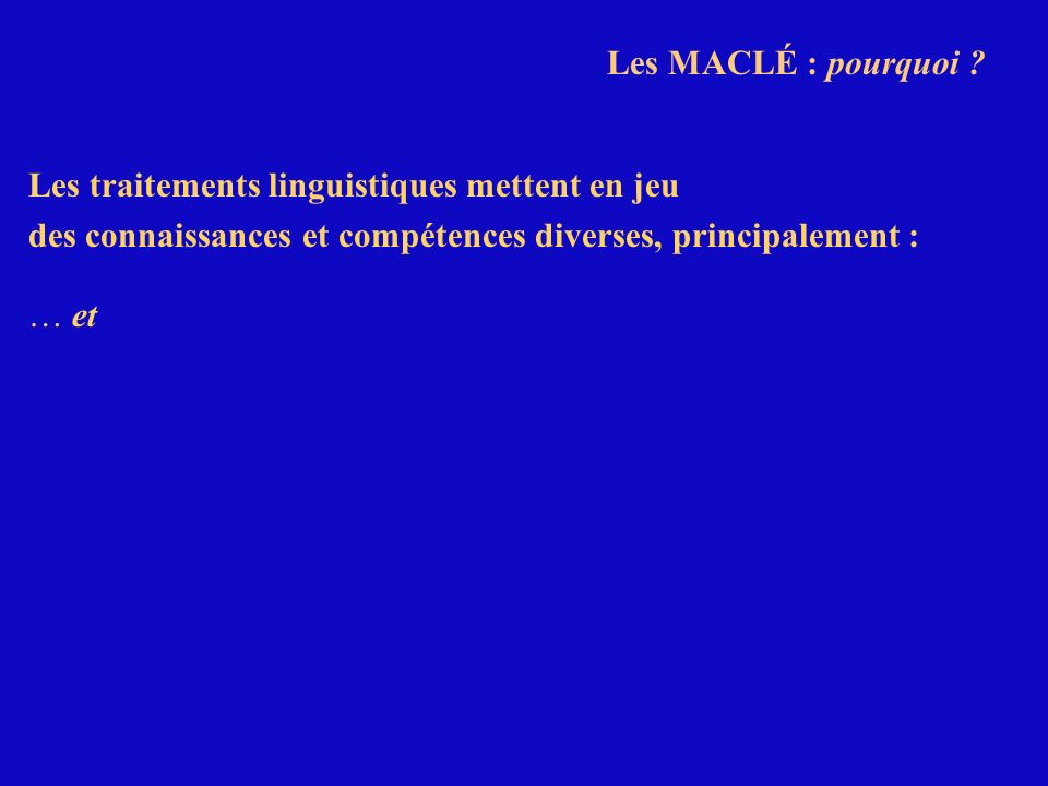 Les MACLÉ : pourquoi ? Les traitements linguistiques mettent en jeu des connaissances et compétences diverses, principalement : … et