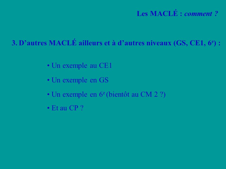 3.Dautres MACLÉ ailleurs et à dautres niveaux (GS, CE1, 6 e ) : Un exemple au CE1 Un exemple en GS Un exemple en 6 e (bientôt au CM 2 ?) Et au CP ? Le