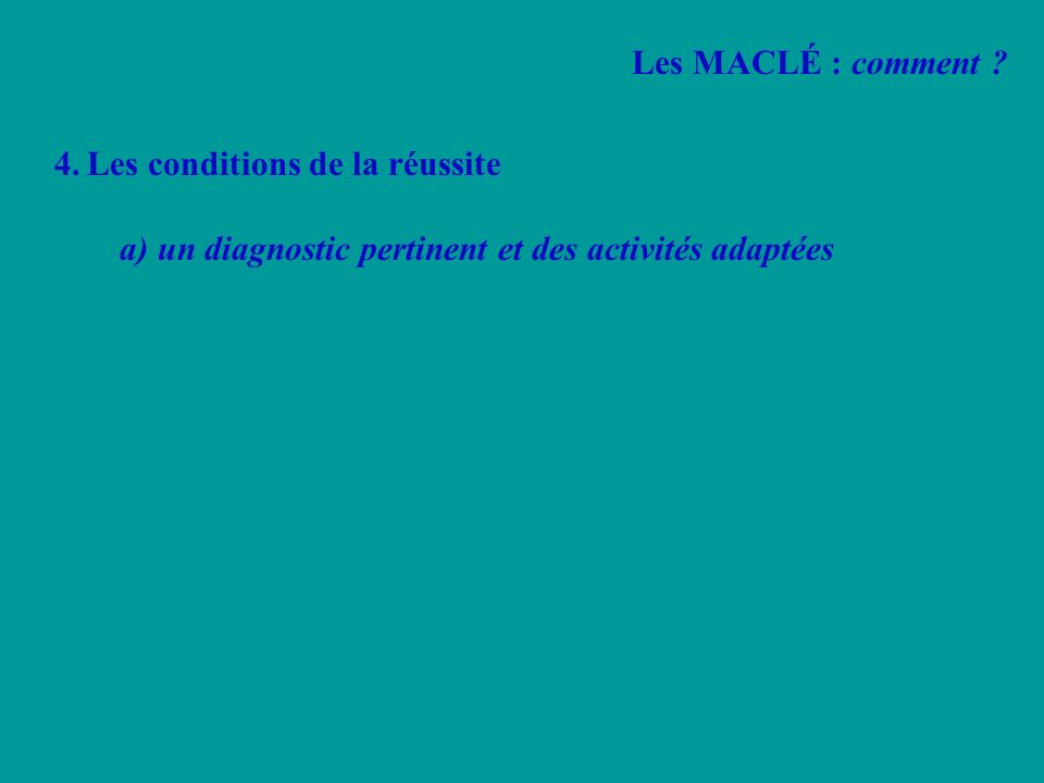 4.Les conditions de la réussite a) un diagnostic pertinent et des activités adaptées Les MACLÉ : comment ?