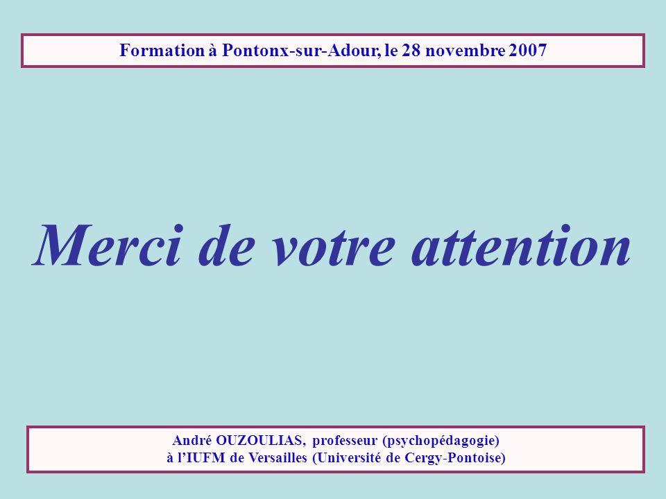 Formation à Pontonx-sur-Adour, le 28 novembre 2007 Merci de votre attention André OUZOULIAS, professeur (psychopédagogie) à lIUFM de Versailles (Unive