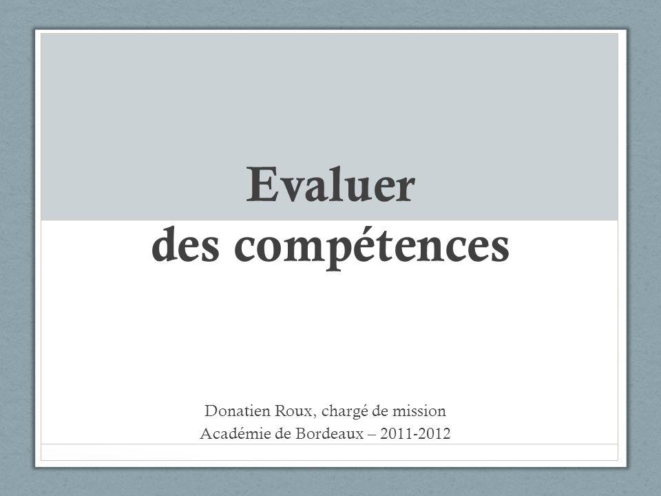 Evaluer des compétences Donatien Roux, chargé de mission Académie de Bordeaux – 2011-2012