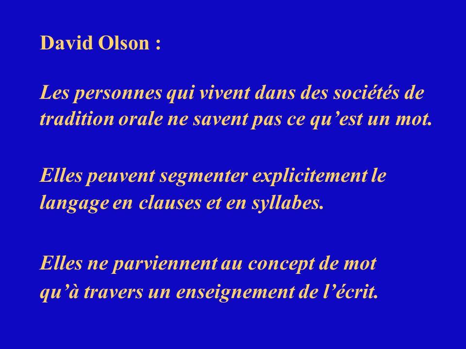 David Olson : Les personnes qui vivent dans des sociétés de tradition orale ne savent pas ce quest un mot. Elles peuvent segmenter explicitement le la
