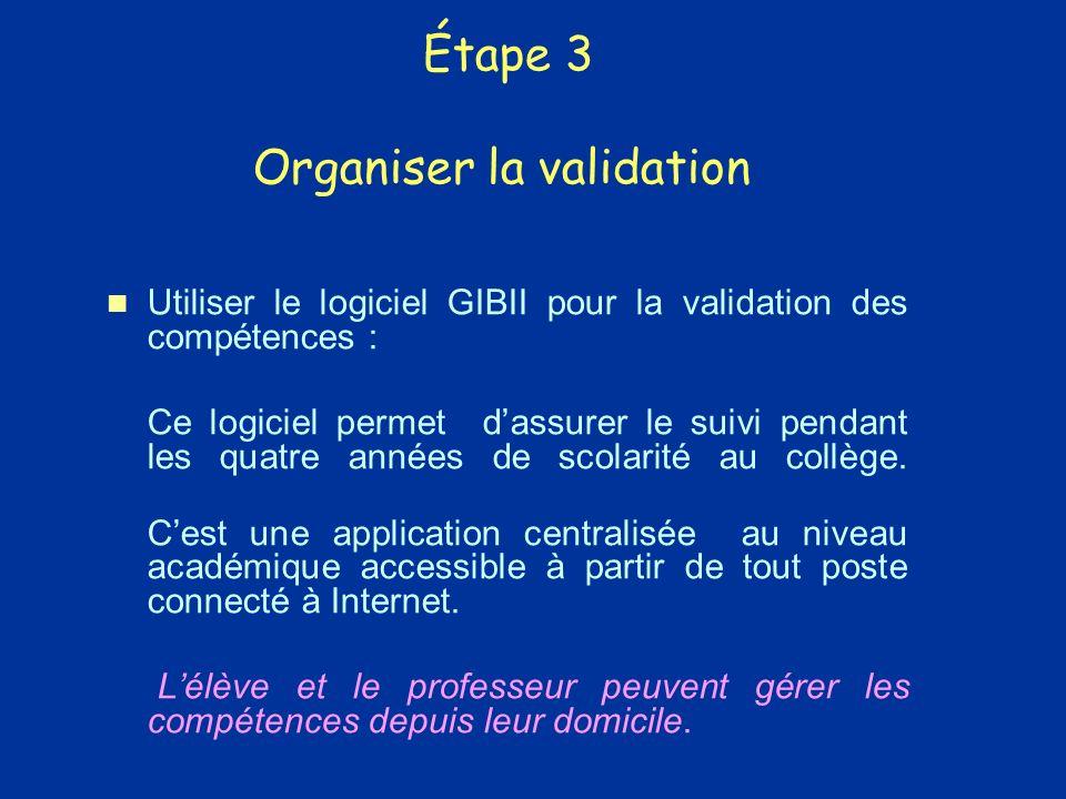 Étape 3 Organiser la validation Utiliser le logiciel GIBII pour la validation des compétences : Ce logiciel permet dassurer le suivi pendant les quatre années de scolarité au collège.