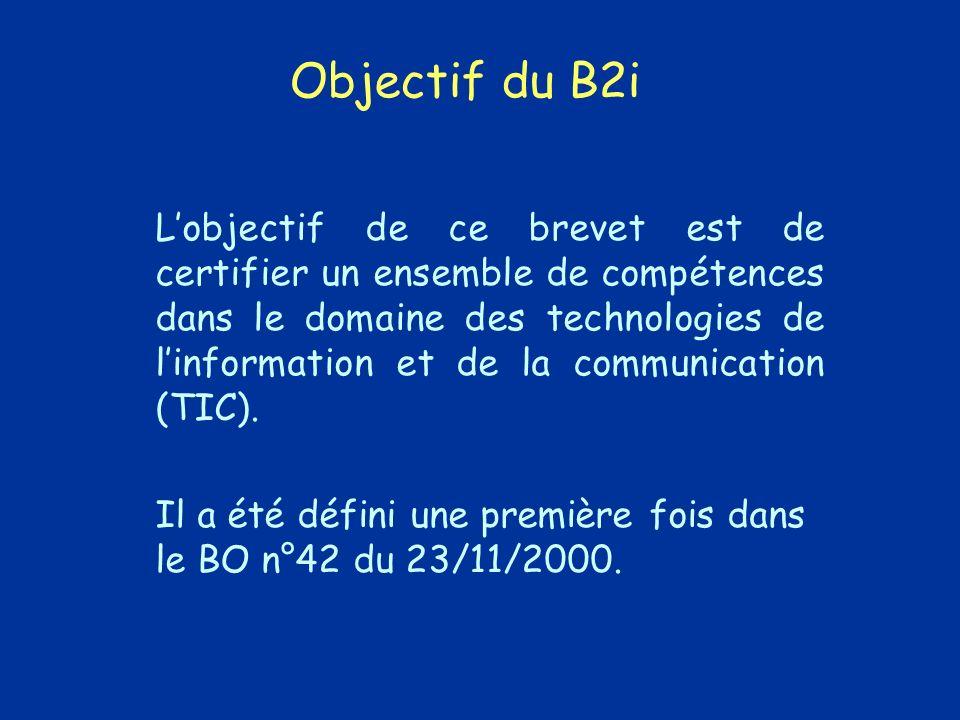 Objectif du B2i Lobjectif de ce brevet est de certifier un ensemble de compétences dans le domaine des technologies de linformation et de la communication (TIC).