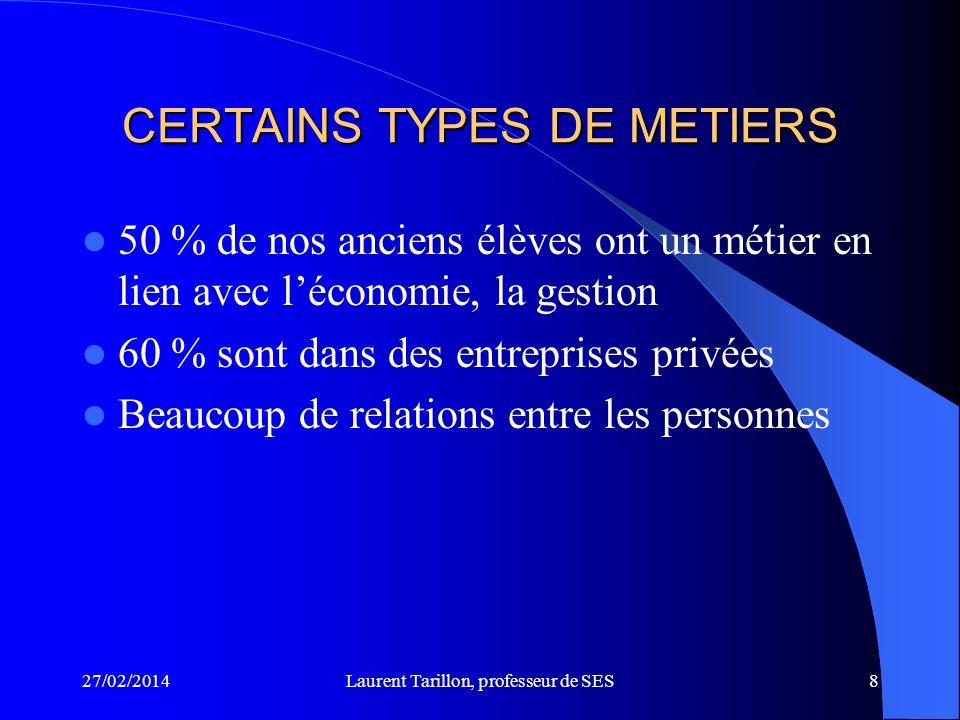 27/02/2014Laurent Tarillon, professeur de SES8 CERTAINS TYPES DE METIERS 50 % de nos anciens élèves ont un métier en lien avec léconomie, la gestion 60 % sont dans des entreprises privées Beaucoup de relations entre les personnes