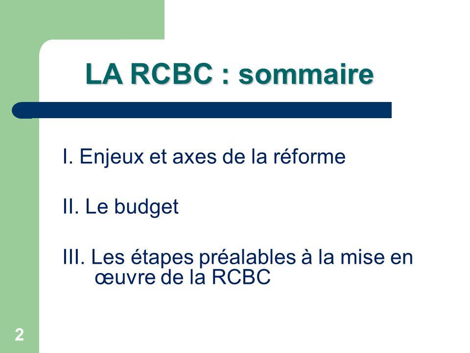 2 LA RCBC : sommaire I. Enjeux et axes de la réforme II. Le budget III. Les étapes préalables à la mise en œuvre de la RCBC