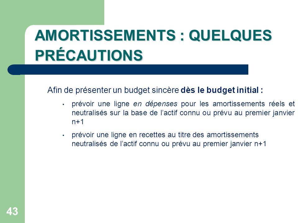 43 AMORTISSEMENTS : QUELQUES PRÉCAUTIONS Afin de présenter un budget sincère dès le budget initial : prévoir une ligne en dépenses pour les amortissem