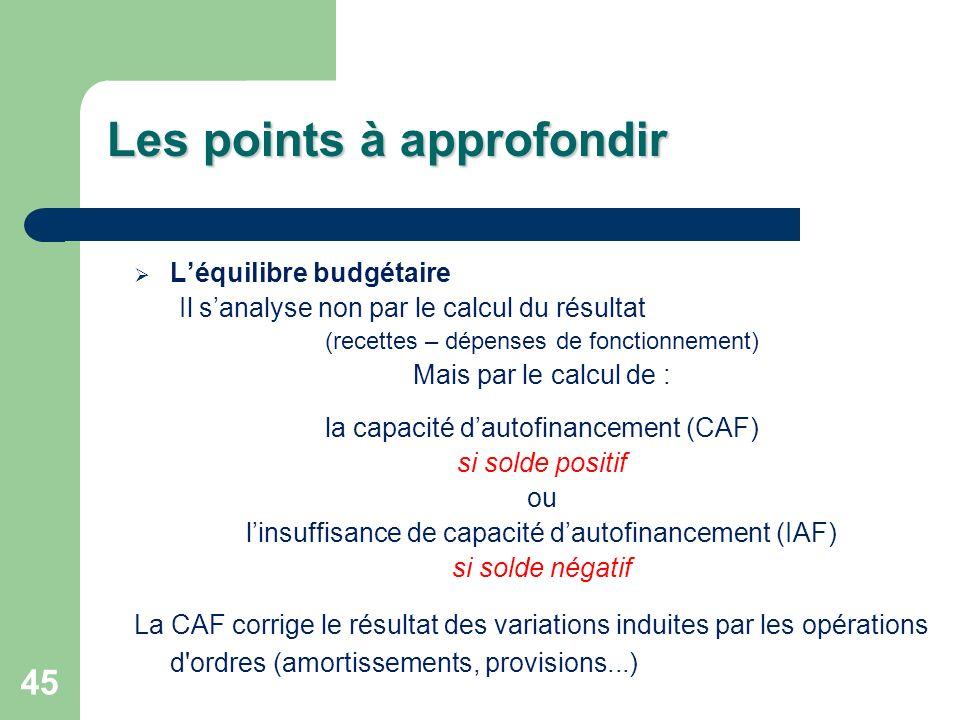 45 Les points à approfondir Léquilibre budgétaire Il sanalyse non par le calcul du résultat (recettes – dépenses de fonctionnement) Mais par le calcul